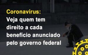 Coronavirus Veja Quem Tem Direito A Cada Beneficio Anunciado Pelo Governo - Notícias e Artigos Contábeis