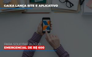 Caixa Lanca Site E Aplicativo Para Solicitar Auxilio Emergencial De Rs 600 - Notícias e Artigos Contábeis