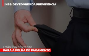 Inss Devedores Da Previdencia Estao Fora Do Credito Para Folha De Pagamento - Notícias e Artigos Contábeis