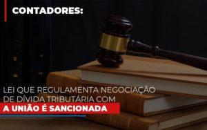 Lei Que Regulamenta Negociacao De Divida Tributaria Com A Uniao E Sancionada - Notícias e Artigos Contábeis