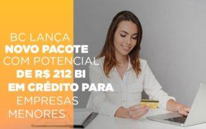 Bc Lanca Novo Pacote Com Potencial De R 212 Bi Em Credito Para Empresas Menores - Notícias e Artigos Contábeis