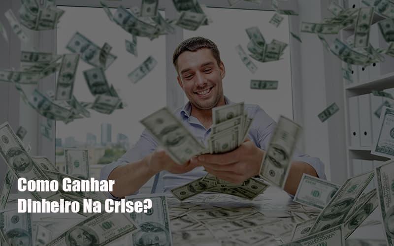Como Ganhar Dinheiro Na Crise - Notícias e Artigos Contábeis