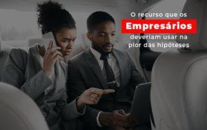 O Recurso Que Os Empresarios Deveriam Usar Na Pior Das Hipoteses - Notícias e Artigos Contábeis