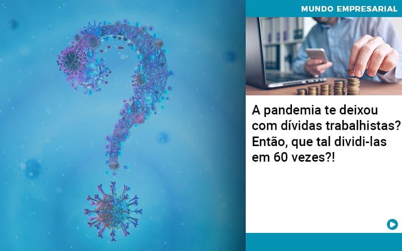 A Pandemia Te Deixou Com Dividas Trabalhistas Entao Que Tal Dividi Las Em 60 Vezes - contabilità.sig | Soluções Inteligentes em Gestão