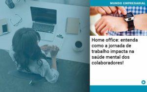 Home Office Entenda Como A Jornada De Trabalho Impacta Na Saude Mental Dos Colaboradores - contabilità.sig | Soluções Inteligentes em Gestão